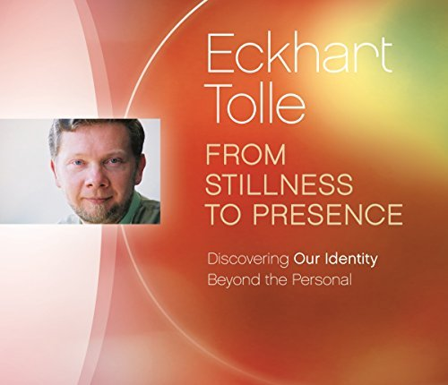 Eckhart Tolle From Stillness To Presence Discovering Our Identity Beyond The Personal