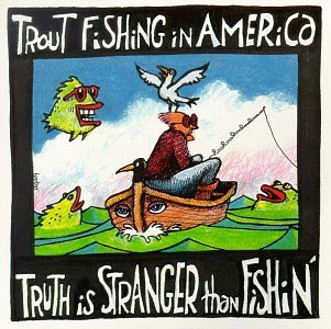 Trout Fishing In America Truth Is Stranger Than Fishin'