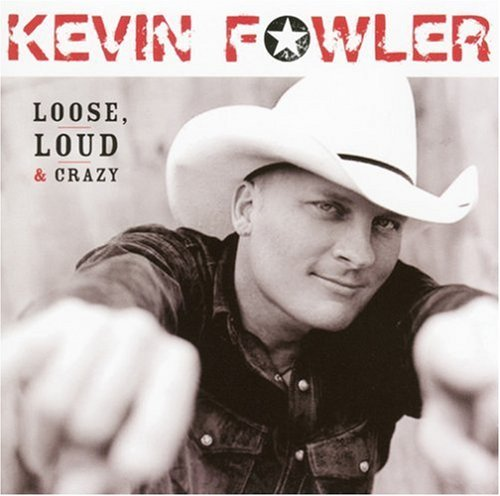 Kevin Fowler Loose Loud & Crazy