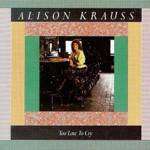 Alison Krauss Too Late To Cry