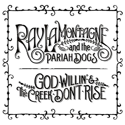Ray & The Pariah Dogs Lamontagne God Willin' & The Creek Don't Rise