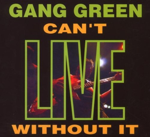 Gang Green Can't Live Without It