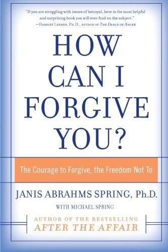 Janis A. Spring How Can I Forgive You? The Courage To Forgive The Freedom Not To
