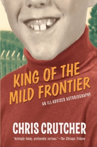 Chris Crutcher King Of The Mild Frontier An Ill Advised Autobiography