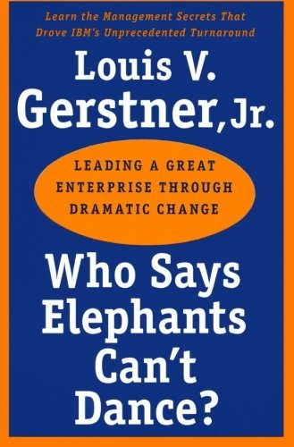 Gerstner Louis V. Jr. Who Says Elephants Can't Dance? Leading A Great Enterprise Through Dramatic Chang