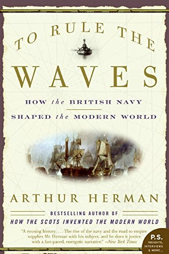 Arthur Herman To Rule The Waves How The British Navy Shaped The Modern World
