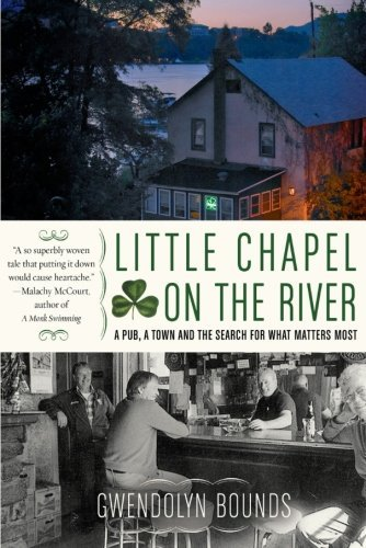 Gwendolyn Bounds Little Chapel On The River A Pub A Town And The Search For What Matters Mos