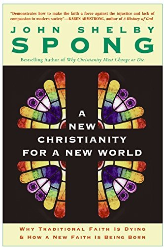 John Shelby Spong A New Christianity For A New World Why Traditional Faith Is Dying & How A New Faith