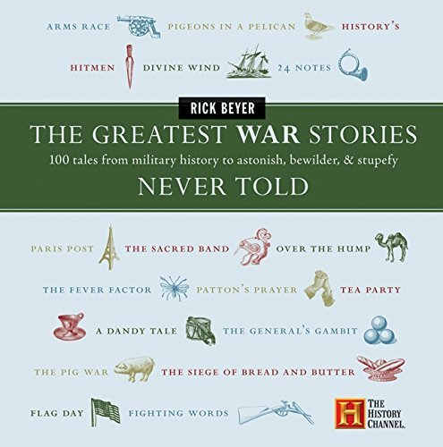Rick Beyer The Greatest War Stories Never Told 100 Tales From Military History To Astonish Bewi