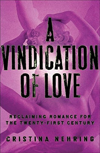 Cristina Nehring A Vindication Of Love Reclaiming Romance For The Twenty First Century