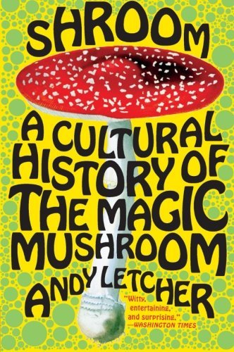 Andy Letcher Shroom A Cultural History Of The Magic Mushroom
