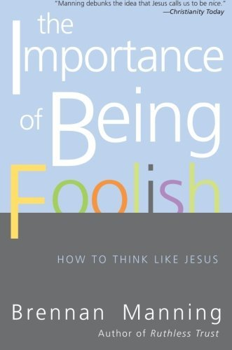 Brennan Manning The Importance Of Being Foolish How To Think Like Jesus