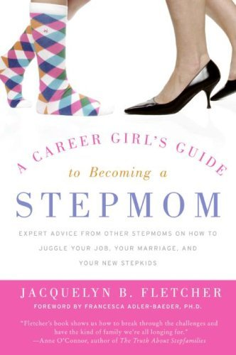 Jacquelyn B. Fletcher A Career Girl's Guide To Becoming A Stepmom Expert Advice From Other Stepmoms On How To Juggl