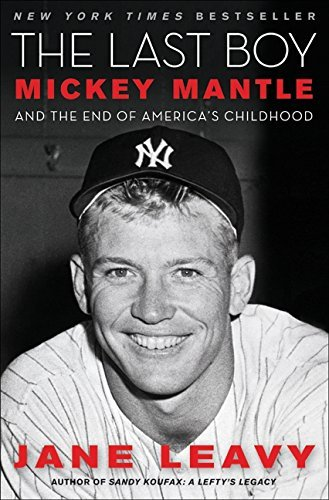Jane Leavy The Last Boy Mickey Mantle And The End Of America's Childhood