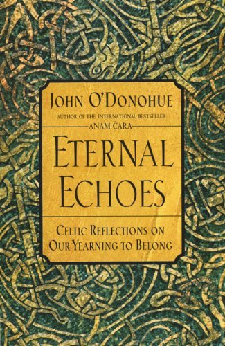 John O'donohue Eternal Echoes Celtic Reflections On Our Yearning To Belong