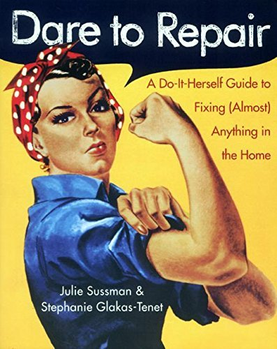 Julie Sussman Dare To Repair A Do It Herself Guide To Fixing (almost) Anything