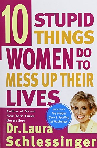 Dr Laura Schlessinger Ten Stupid Things Women Do To Mess Up Their Lives