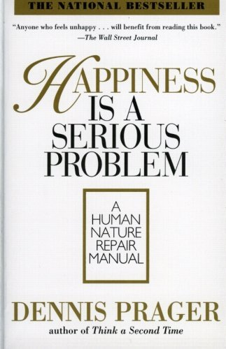 Dennis Prager Happiness Is A Serious Problem A Human Nature Repair Manual