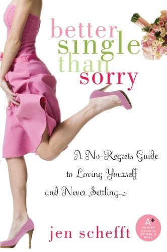 Jen Schefft Better Single Than Sorry A No Regrets Guide To Loving Yourself And Never S