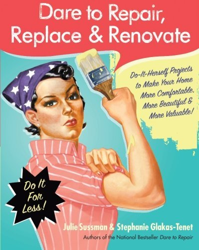 Julie Sussman Dare To Repair Replace & Renovate Do It Herself Projects To Make Your Home More Com
