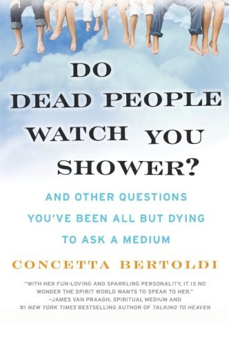 Concetta Bertoldi Do Dead People Watch You Shower? And Other Questions You've Been All But Dying To