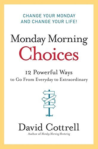 David Cottrell Monday Morning Choices 12 Powerful Ways To Go From Everyday To Extraordi