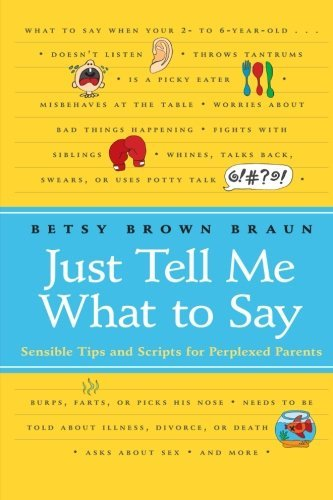 Betsy Brown Braun Just Tell Me What To Say Sensible Tips And Scripts For Perplexed Parents