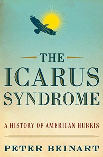 Peter Beinart Icarus Syndrome The A History Of American Hubris