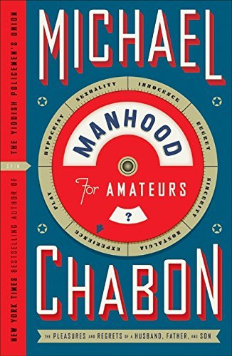 Michael Chabon Manhood For Amateurs The Pleasures And Regrets Of A Husband Father A