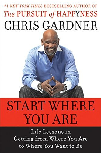 Chris Gardner Start Where You Are Life Lessons In Getting From Where You Are To Whe