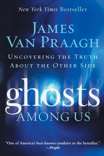 James Van Praagh Ghosts Among Us Uncovering The Truth About The Other Side