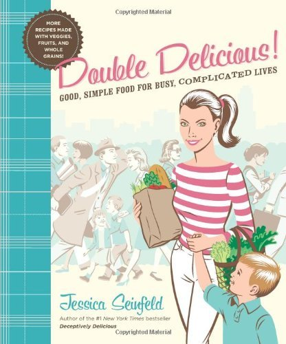 Jessica Seinfeld Double Delicious! Good Simple Food For Busy Complicated Lives