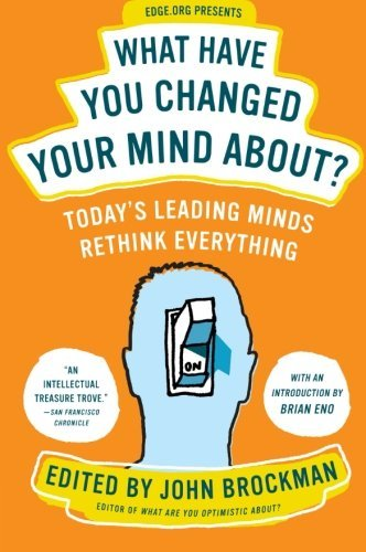 John Brockman What Have You Changed Your Mind About? Today's Leading Minds Rethink Everything