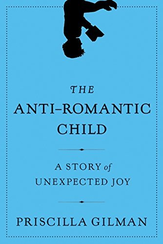 Priscilla Gilman The Anti Romantic Child A Story Of Unexpected Joy