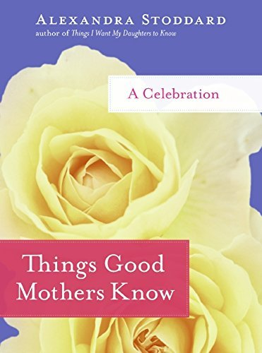 Alexandra Stoddard Things Good Mothers Know A Celebration