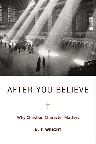 N. T. Wright After You Believe Why Christian Character Matters