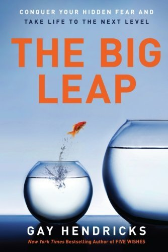 Gay Hendricks The Big Leap Conquer Your Hidden Fear And Take Life To The Nex