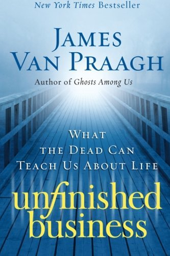 James Van Praagh Unfinished Business What The Dead Can Teach Us About Life