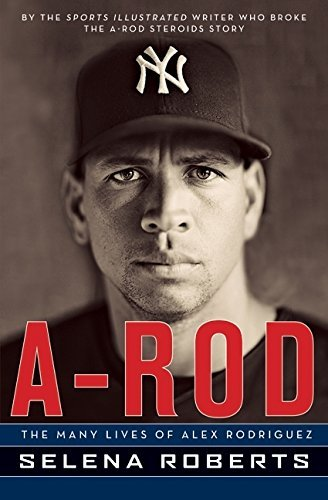 Selena Roberts A Rod The Many Lives Of Alex Rodriguez