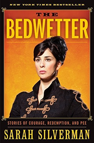 Sarah Silverman Bedwetter The Stories Of Courage Redemption And Pee