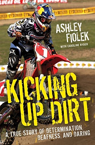 Ashley Fiolek Kicking Up Dirt A True Story Of Determination Deafness And Dari