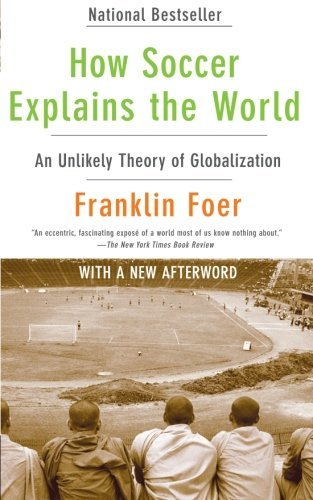 Franklin Foer How Soccer Explains The World An Unlikely Theory Of Globalization