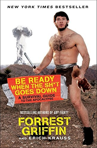 Forrest Griffin Be Ready When The Sh*t Goes Down A Survival Guide To The Apocalypse
