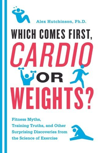 Alex Hutchinson Which Comes First Cardio Or Weights? Fitness Myths Training Truths And Other Surpris