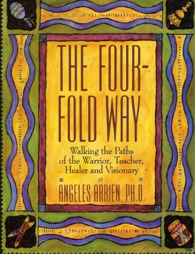 Angeles Arrien The Four Fold Way Walking The Paths Of The Warrior Teacher Healer