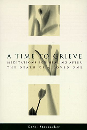 Carol Staudacher A Time To Grieve Meditations For Healing After The Death Of A Love