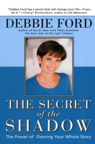 Debbie Ford The Secret Of The Shadow The Power Of Owning Your Story Updated