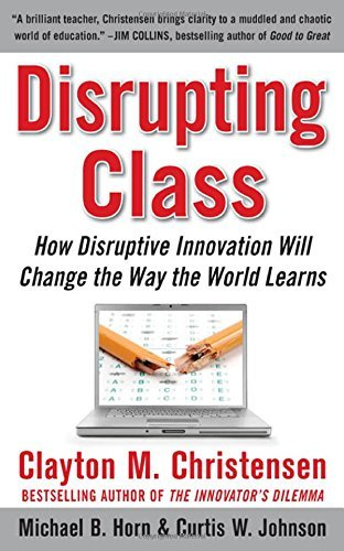 Clayton M. Christensen Disrupting Class How Disruptive Innovation Will Change The Way The