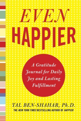 Tal Ben Shahar Even Happier A Gratitude Journal For Daily Joy And Lasting Ful