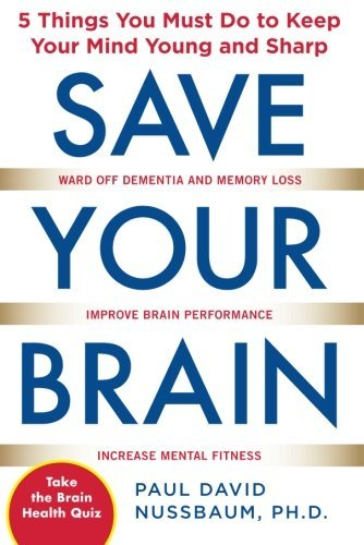 Paul David Nussbaum Save Your Brain 5 Things You Must Do To Keep Your Mind Young And
